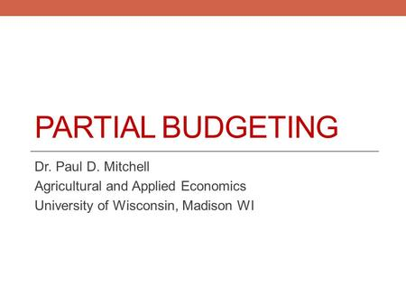 PARTIAL BUDGETING Dr. Paul D. Mitchell Agricultural and Applied Economics University of Wisconsin, Madison WI.