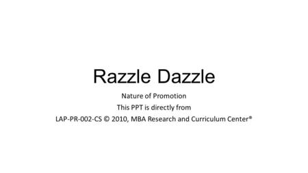 Razzle Dazzle Nature of Promotion This PPT is directly from LAP-PR-002-CS © 2010, MBA Research and Curriculum Center®