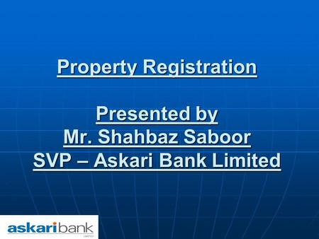 Property Registration Presented by Mr. Shahbaz Saboor SVP – Askari Bank Limited.