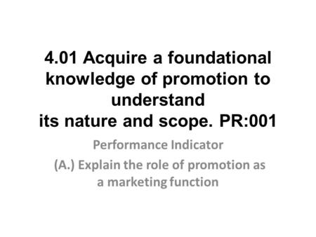 4.01 Acquire a foundational knowledge of promotion to understand its nature and scope. PR:001 Performance Indicator (A.) Explain the role of promotion.