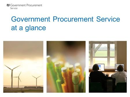 Government Procurement Service at a glance. Our value to you Public sector serving public sector Accountable and transparent Low cost to serve (average.