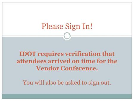 Please Sign In! IDOT requires verification that attendees arrived on time for the Vendor Conference. You will also be asked to sign out.