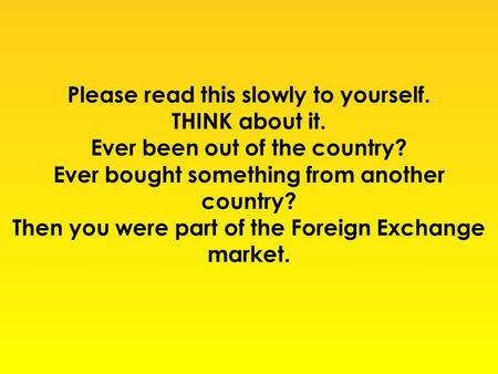 Please read this slowly to yourself. THINK about it. Ever been out of the country? Ever bought something from another country? Then you were part of the.