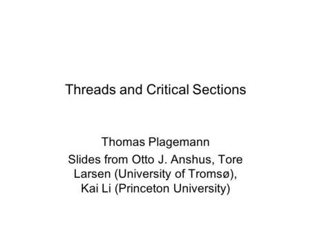Threads and Critical Sections Thomas Plagemann Slides from Otto J. Anshus, Tore Larsen (University of Tromsø), Kai Li (Princeton University)