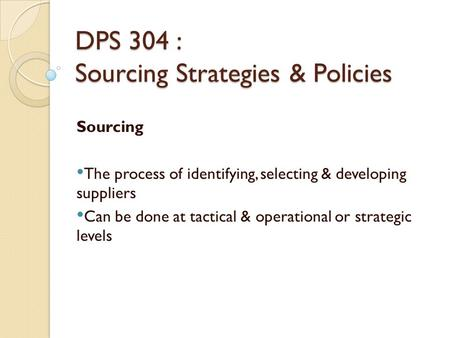 DPS 304 : Sourcing Strategies & Policies Sourcing The process of identifying, selecting & developing suppliers Can be done at tactical & operational or.