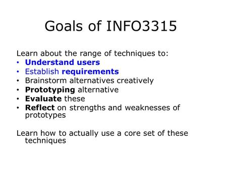 Goals of INFO3315 Learn about the range of techniques to: Understand users Establish requirements Brainstorm alternatives creatively Prototyping alternative.