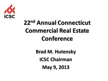 Brad M. Hutensky ICSC Chairman May 9, 2013 22 nd Annual Connecticut Commercial Real Estate Conference.