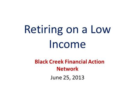 Retiring on a Low Income Black Creek Financial Action Network June 25, 2013.