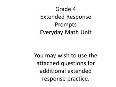 Grade 4 Extended Response Prompts Everyday Math Unit You may wish to use the attached questions for additional extended response practice.