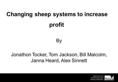 Changing sheep systems to increase profit By Jonathon Tocker, Tom Jackson, Bill Malcolm, Janna Heard, Alex Sinnett.