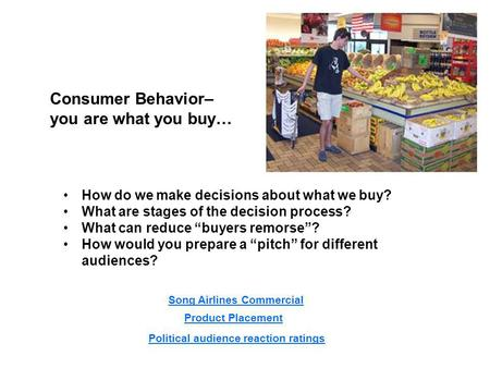 Consumer Behavior– you are what you buy… How do we make decisions about what we buy? What are stages of the decision process? What can reduce buyers remorse?