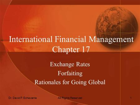 Dr. David P. EchevarriaAll Rights Reserved1 International Financial Management Chapter 17 Exchange Rates Forfaiting Rationales for Going Global.