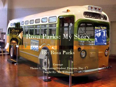 Rosa Parks: My Story By: Rosa Parks Courage Theme 1, Monitoring Student Progress, Day 1 Taught By: Mr. Williams.