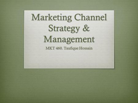 Marketing Channel Strategy & Management MKT 460. Taufique Hossain.