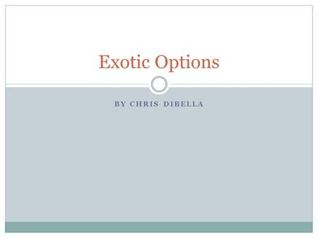 BY CHRIS DIBELLA Exotic Options. Options A financial derivative that represents a contract sold by one party to another. This contract offers the buyer.