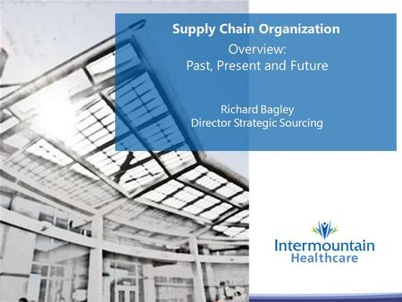 Supply Chain Organization Overview: Past, Present and Future Richard Bagley Director Strategic Sourcing.