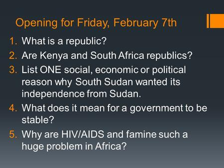Opening for Friday, February 7th 1.What is a republic? 2.Are Kenya and South Africa republics? 3.List ONE social, economic or political reason why South.