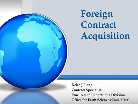 Foreign Contract Acquisition Keith J. Long Contract Specialist Procurement Operations Division Office for Earth Sciences Code 210.Y.