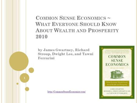 C OMMON S ENSE E CONOMICS ~ W HAT E VERYONE S HOULD K NOW A BOUT W EALTH AND P ROSPERITY 2010 by James Gwartney, Richard Stroup, Dwight Lee, and Tawni.