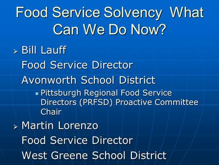 Food Service Solvency What Can We Do Now? Bill Lauff Bill Lauff Food Service Director Avonworth School District Pittsburgh Regional Food Service Directors.