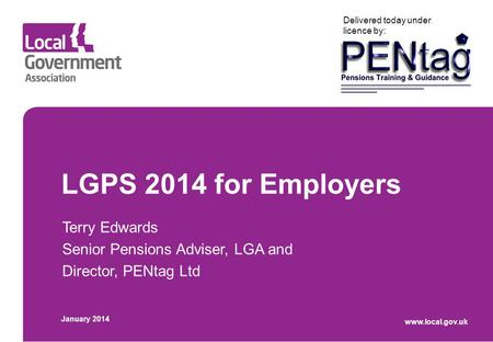LGPS 2014 for Employers Terry Edwards Senior Pensions Adviser, LGA and Director, PENtag Ltd January 2014 www.local.gov.uk Delivered today under licence.