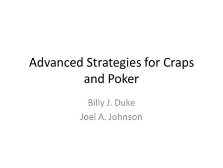 Advanced Strategies for Craps and Poker Billy J. Duke Joel A. Johnson.