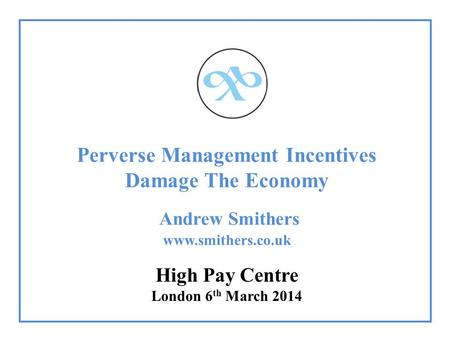Perverse Management Incentives Damage The Economy Andrew Smithers www.smithers.co.uk High Pay Centre London 6 th March 2014.
