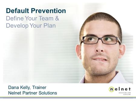 Default Prevention Define Your Team & Develop Your Plan Dana Kelly, Trainer Nelnet Partner Solutions.