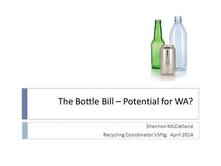 The Bottle Bill – Potential for WA? Shannon McClelland Recycling Coordinators Mtg. April 2014.