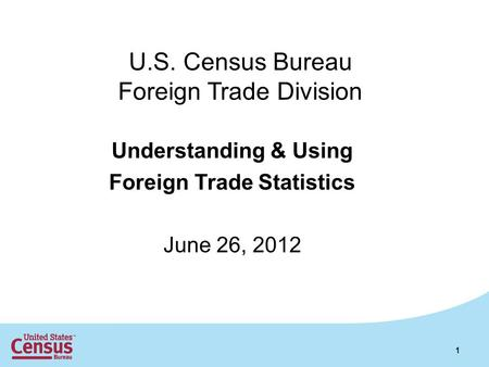 U.S. Census Bureau Foreign Trade Division Understanding & Using Foreign Trade Statistics June 26, 2012 1.