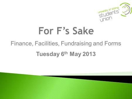 Finance, Facilities, Fundraising and Forms Tuesday 6 th May 2013.