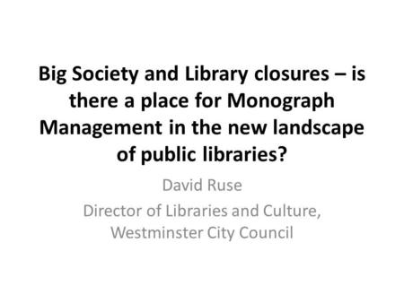 Big Society and Library closures – is there a place for Monograph Management in the new landscape of public libraries? David Ruse Director of Libraries.