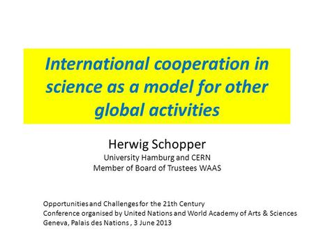 International cooperation in science as a model for other global activities Herwig Schopper University Hamburg and CERN Member of Board of Trustees WAAS.