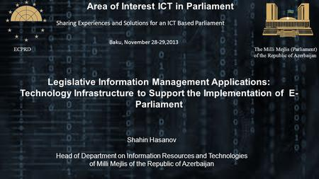 ECPRDThe Milli Mejlis (Parliament) of the Republic of Azerbaijan Area of Interest ICT in Parliament Sharing Experiences and Solutions for an ICT Based.
