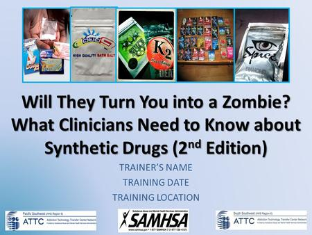 Will They Turn You into a Zombie? What Clinicians Need to Know about Synthetic Drugs (2 nd Edition) TRAINERS NAME TRAINING DATE TRAINING LOCATION.