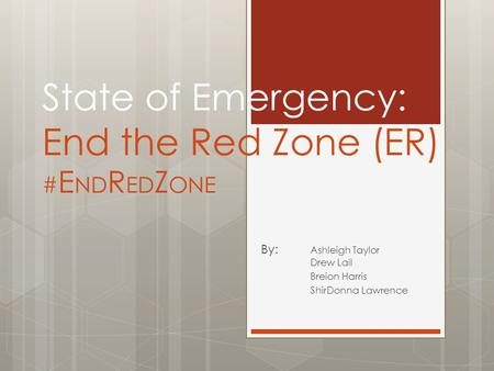 State of Emergency: End the Red Zone (ER) # E ND R ED Z ONE By: Ashleigh Taylor Drew Lail Breion Harris ShirDonna Lawrence.