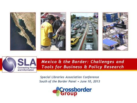 Mexico & the Border: Challenges and Tools for Business & Policy Research Special Libraries Association Conference South of the Border Panel June 10, 2013.
