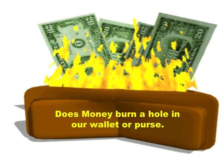 Does Money burn a hole in our wallet or purse. Would a Money Tree really be the Answer to all of lifes Problems?