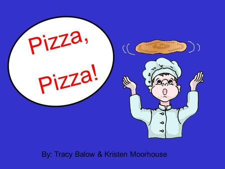 Pizza, Pizza! By: Tracy Balow & Kristen Moorhouse.