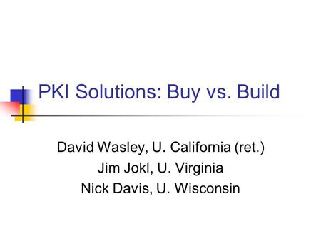 PKI Solutions: Buy vs. Build David Wasley, U. California (ret.) Jim Jokl, U. Virginia Nick Davis, U. Wisconsin.