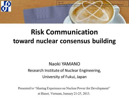 Risk Communication toward nuclear consensus building Naoki YAMANO Research Institute of Nuclear Engineering, University of Fukui, Japan Presented to Sharing.