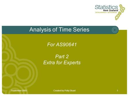 September 2005Created by Polly Stuart1 Analysis of Time Series For AS90641 Part 2 Extra for Experts.