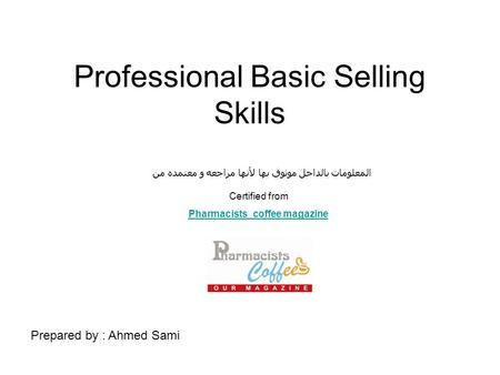 Professional Basic Selling Skills Prepared by : Ahmed Sami المعلومات بالداخل موثوق بها لأنها مراجعه و معتمده من Certified from Pharmacists_coffee magazine.