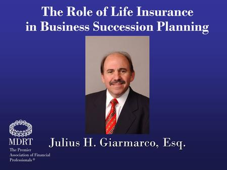 The Role of Life Insurance in Business Succession Planning Julius H. Giarmarco, Esq.
