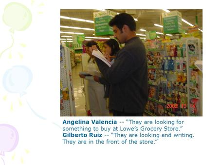 Angelina Valencia -- They are looking for something to buy at Lowes Grocery Store. Gilberto Ruiz -- They are looking and writing. They are in the front.