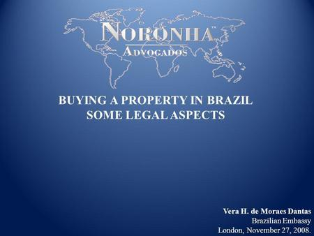 Vera H. de Moraes Dantas Brazilian Embassy London, November 27, 2008. BUYING A PROPERTY IN BRAZIL SOME LEGAL ASPECTS.