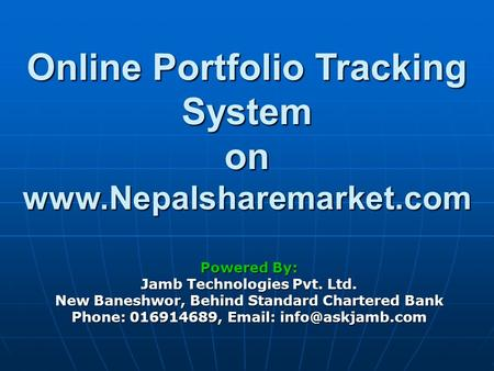 Online Portfolio Tracking System on www.Nepalsharemarket.com Powered By: Jamb Technologies Pvt. Ltd. New Baneshwor, Behind Standard Chartered Bank Phone: