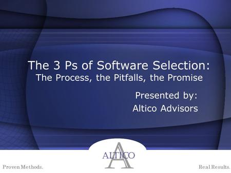 Proven Methods. Real Results. The 3 Ps of Software Selection: The Process, the Pitfalls, the Promise Presented by: Altico Advisors.