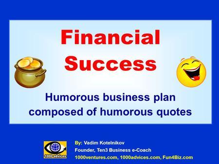 Financial Success Humorous business plan composed of humorous quotes By: Vadim Kotelnikov Founder, Ten3 Business e-Coach 1000ventures.com, 1000advices.com,