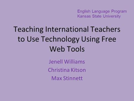 Teaching International Teachers to Use Technology Using Free Web Tools Jenell Williams Christina Kitson Max Stinnett English Language Program Kansas State.